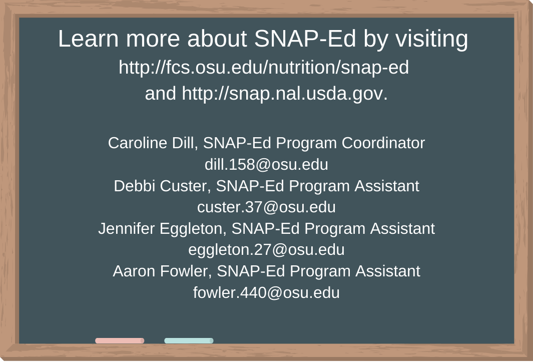 Learn more about SNAP-Ed by visiting http://fcs.osu.edu/nutrition/snap-ed  andhttps://snaped.fns.usda.gov.  Caroline Dill, SNAP-Ed Program Coordinator dill.158@osu.edu Debbi Custer, SNAP-Ed Program Assistant custer.37@osu.edu Jennifer Eggleton, SNAP-Ed Program Assistant eggleton.27@osu.edu Aaron Fowler, SNAP-Ed Program Assistant fowler.440@osu.edu